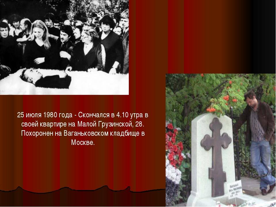 25 июля 1980 года - Скончался в 4.10 утра в своей квартире на Малой Грузинско...