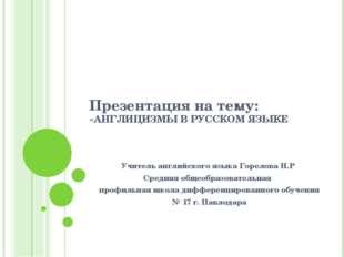 Презентация на тему: «АНГЛИЦИЗМЫ В РУССКОМ ЯЗЫКЕ Учитель английского языка Го
