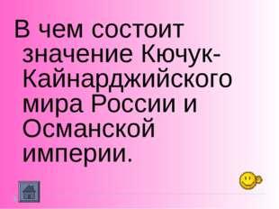 В чем состоит значение Кючук-Кайнарджийского мира России и Османской империи.
