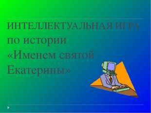 ИНТЕЛЛЕКТУАЛЬНАЯ ИГРА по истории «Именем святой Екатерины»