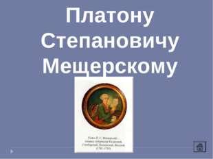 Платону Степановичу Мещерскому