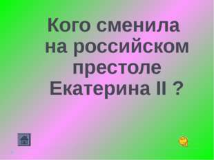 Кого сменила на российском престоле Екатерина II ?
