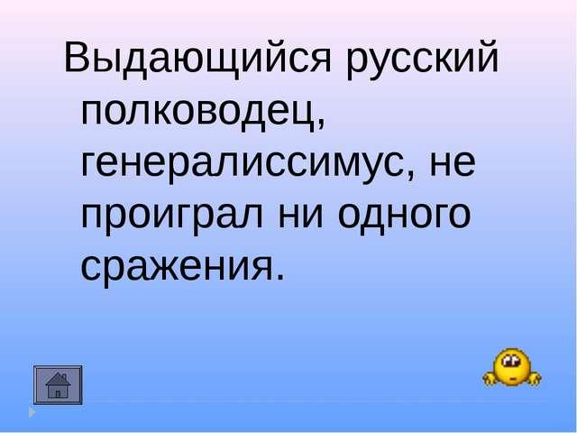 Выдающийся русский полководец, генералиссимус, не проиграл ни одного сражения.
