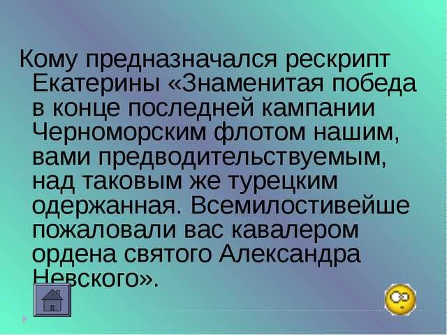 Кому предназначался рескрипт Екатерины «Знаменитая победа в конце последней к...