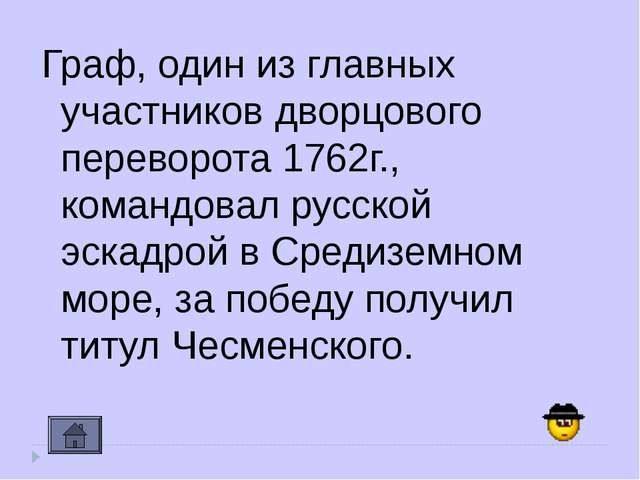 Граф, один из главных участников дворцового переворота 1762г., командовал рус...