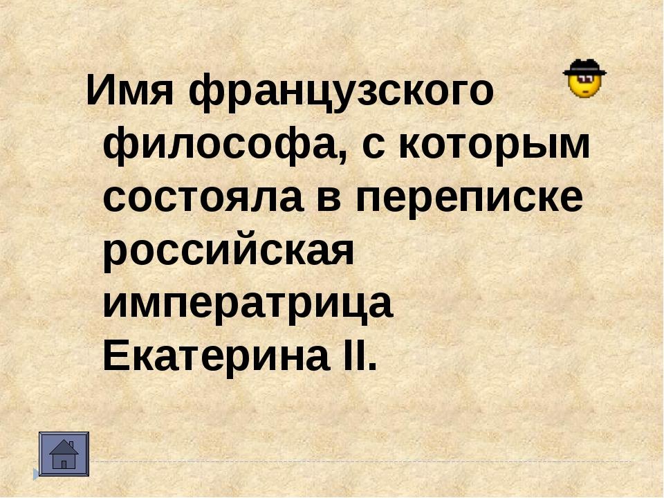 Имя французского философа, с которым состояла в переписке российская императр...