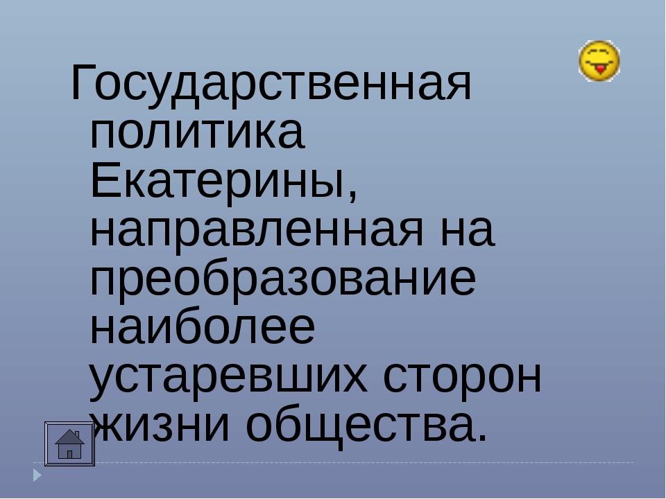 Государственная политика Екатерины, направленная на преобразование наиболее у...