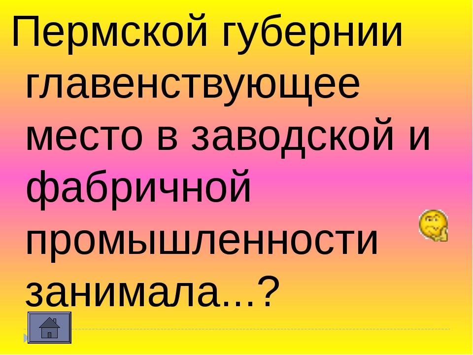 Пермской губернии главенствующее место в заводской и фабричной промышленности...