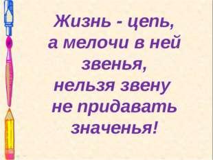 Жизнь - цепь, а мелочи в ней звенья, нельзя звену не придавать значенья!