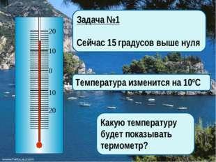 Задача №1 Сейчас 15 градусов выше нуля Температура изменится на 10ºС Какую те