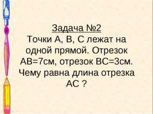 Задача №2 Точки А, В, С лежат на одной прямой. Отрезок АВ=7см, отрезок ВС=3см