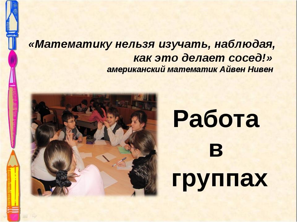 Работа в группах «Математику нельзя изучать, наблюдая, как это делает сосед!»...