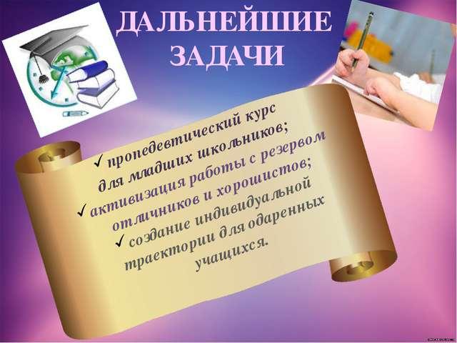 ДАЛЬНЕЙШИЕ ЗАДАЧИ пропедевтический курс для младших школьников; активизация р...