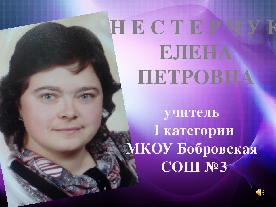 учитель I категории МКОУ Бобровская СОШ №3 Н Е С Т Е Р Ч У К ЕЛЕНА ПЕТРОВНА