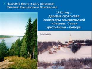 Назовите место и дату рождения Михаила Васильевича Ломоносова. 1711 год… Дер