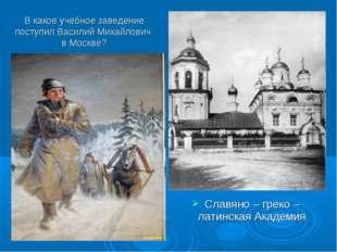 В какое учебное заведение поступил Василий Михайлович в Москве? Славяно – гре