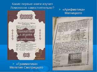 Какие первые книги изучил Ломоносов самостоятельно? «Грамматика» Мелетия Смот