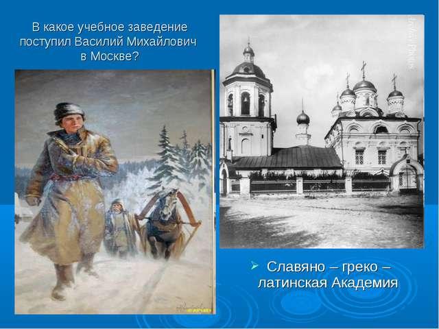 В какое учебное заведение поступил Василий Михайлович в Москве? Славяно – гре...
