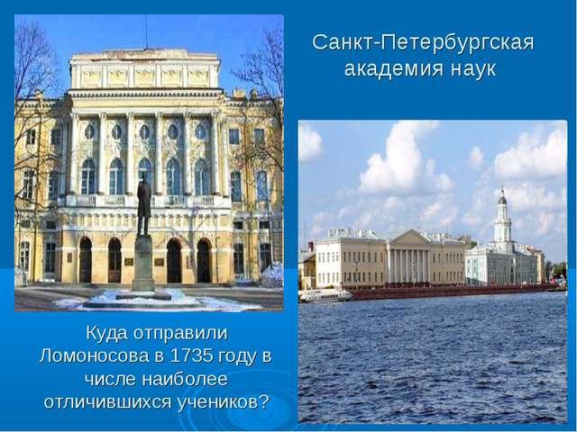 Санкт-Петербургская академия наук Куда отправили Ломоносова в 1735 году в чис...
