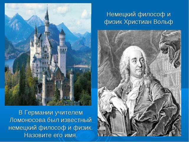 Немецкий философ и физик Христиан Вольф В Германии учителем Ломоносова был из...