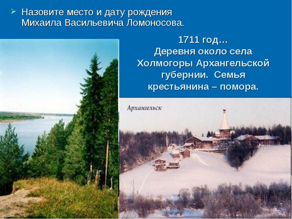 Назовите место и дату рождения Михаила Васильевича Ломоносова. 1711 год… Дер...