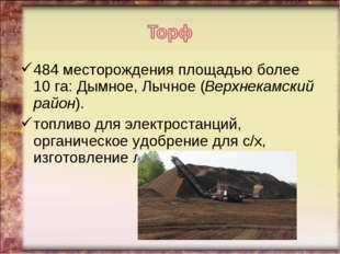 484 месторождения площадью более 10 га: Дымное, Лычное (Верхнекамский район).