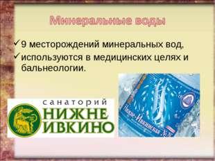 9 месторождений минеральных вод, используются в медицинских целях и бальнеоло