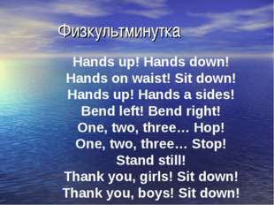 Физкультминутка Hands up! Hands down! Hands on waist! Sit down! Hands up! Ha