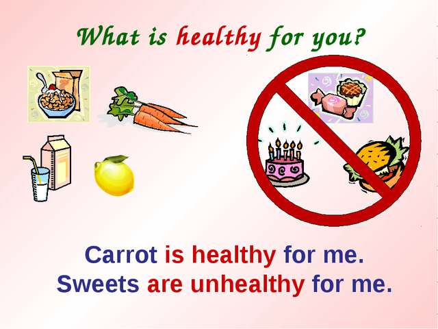 What is healthy for you? Carrot is healthy for me. Sweets are unhealthy for me.