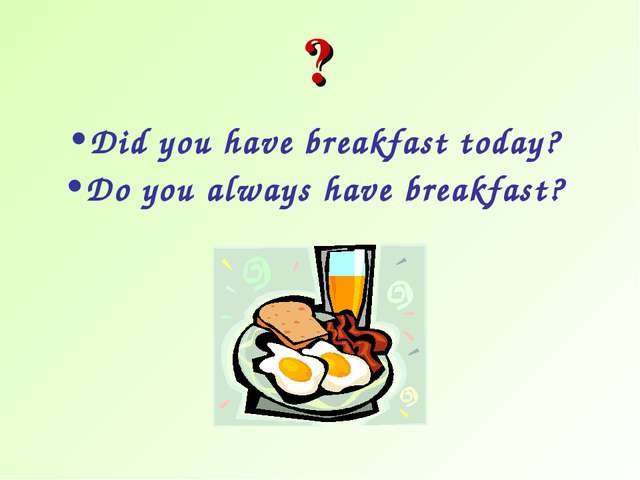 Did you have breakfast today? Do you always have breakfast? ?