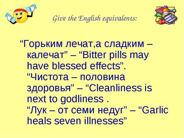 "Give the English equivalents: ""Горьким лечат,а сладким – калечат"" – ""Bitter p..."