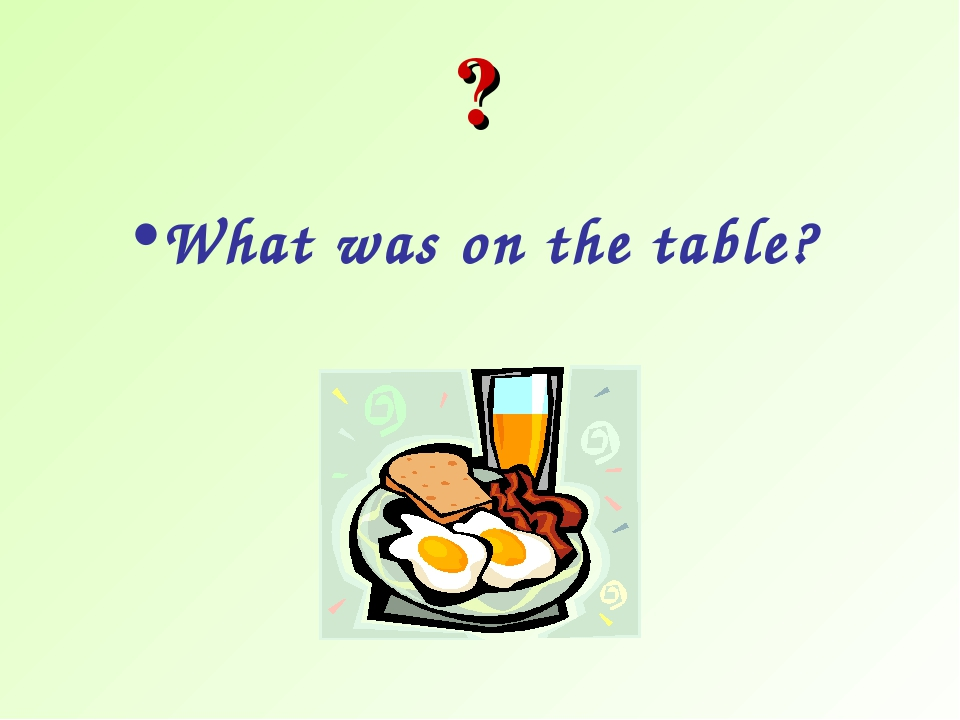 What was on the table? ?