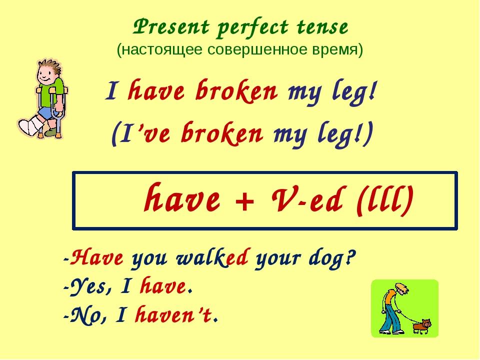 Present perfect tense (настоящее совершенное время) I have broken my leg! (I'...