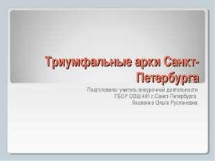 Триумфальные арки Санкт-Петербурга Подготовила: учитель внеурочной деятельнос
