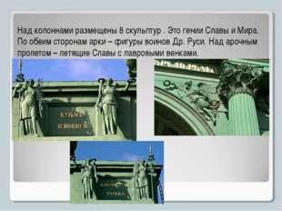 Над колоннами размещены 8 скульптур . Это гении Славы и Мира. По обеим сторон