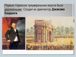 Первые Нарвские триумфальные ворота были деревянными. Создал их архитектор Дж