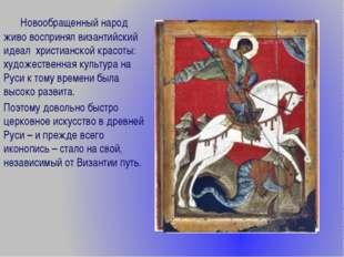 Новообращенный народ живо воспринял византийский идеал христианской красоты: