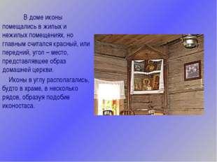В доме иконы помещались в жилых и нежилых помещениях, но главным считался к