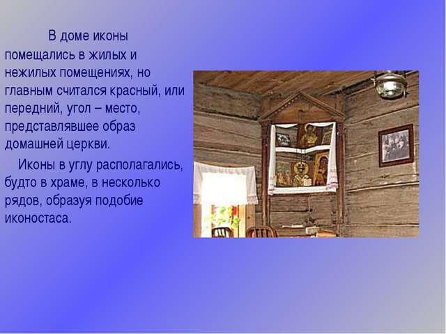 В доме иконы помещались в жилых и нежилых помещениях, но главным считался к...
