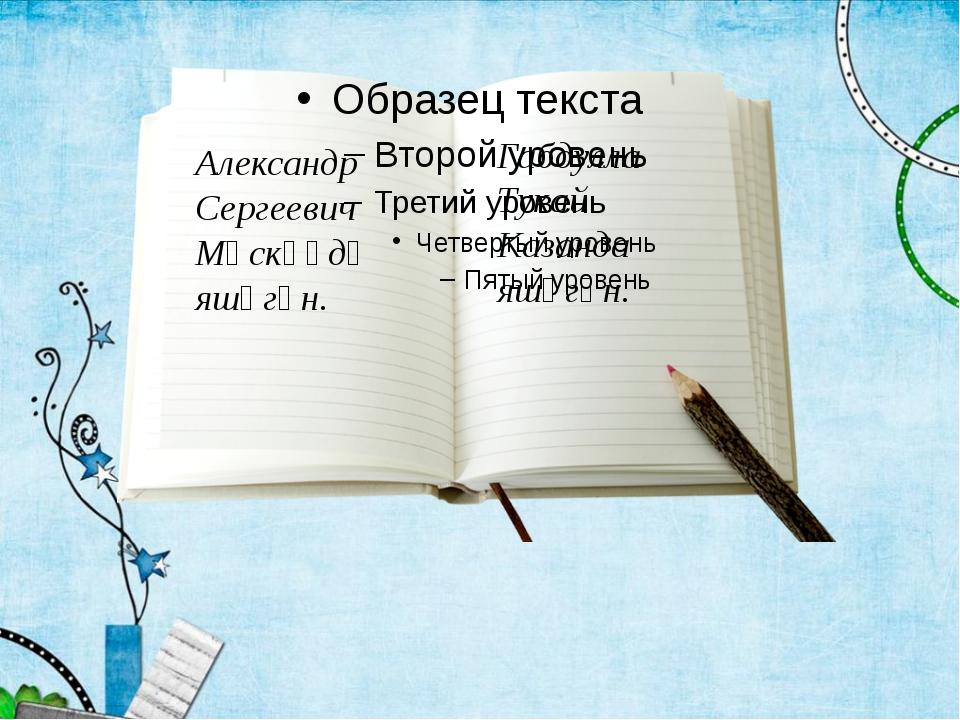 Александр Сергеевич Мәскәүдә яшәгән. Габдулла Тукай Казанда яшәгән.