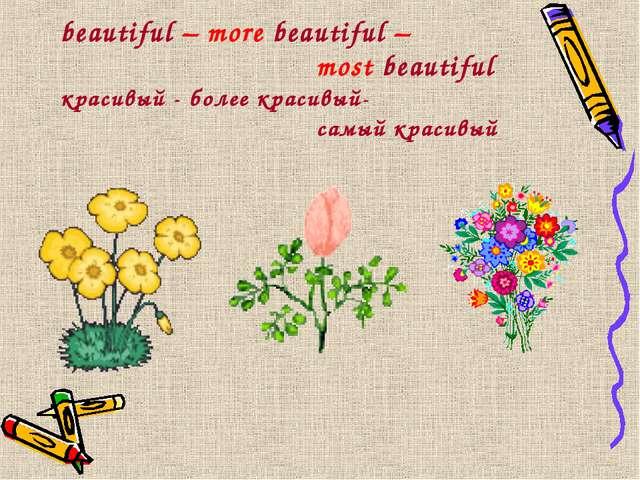 beautiful – more beautiful – most beautiful красивый - более красивый-...
