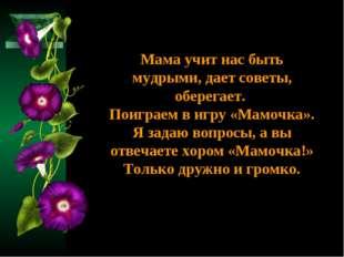 Мама учит нас быть мудрыми, дает советы, оберегает. Поиграем в игру «Мамочка»