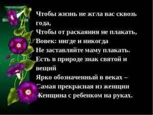 Чтобы жизнь не жгла вас сквозь года, Чтобы от раскаяния не плакать, Вовек: ни