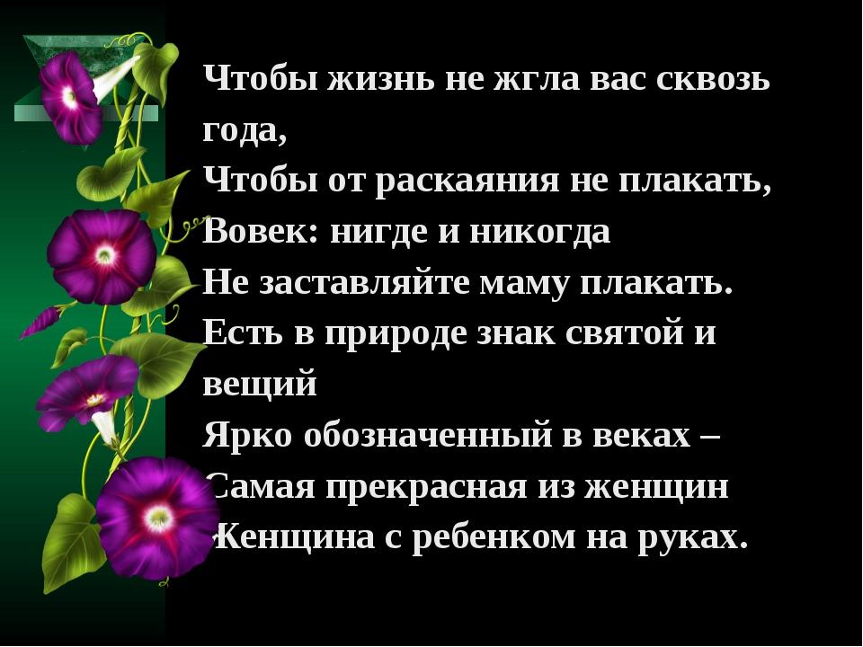 Чтобы жизнь не жгла вас сквозь года, Чтобы от раскаяния не плакать, Вовек: ни...