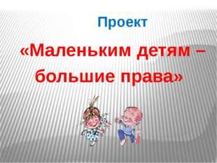 Проект «Маленьким детям – большие права»