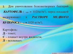 2.Для уничтожения болезнетворных бактерий КАРТОФЕЛЬ (ρкарт = 1020кг/м3