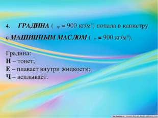 4.ГРАДИНА (ρгр = 900 кг/м3) попала в канистру с МАШИННЫМ МАСЛОМ (ρм=9