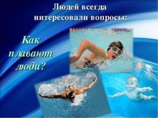 Людей всегда интересовали вопросы: Как плавают люди?