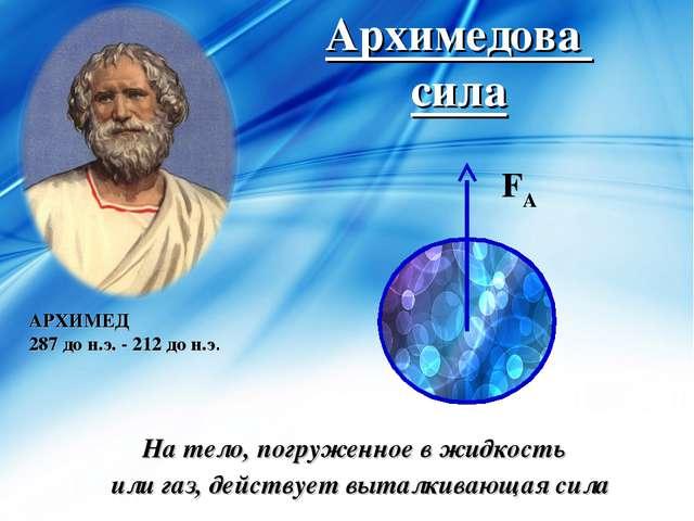 Архимедова сила На тело, погруженное в жидкость или газ, действует выталкиваю...