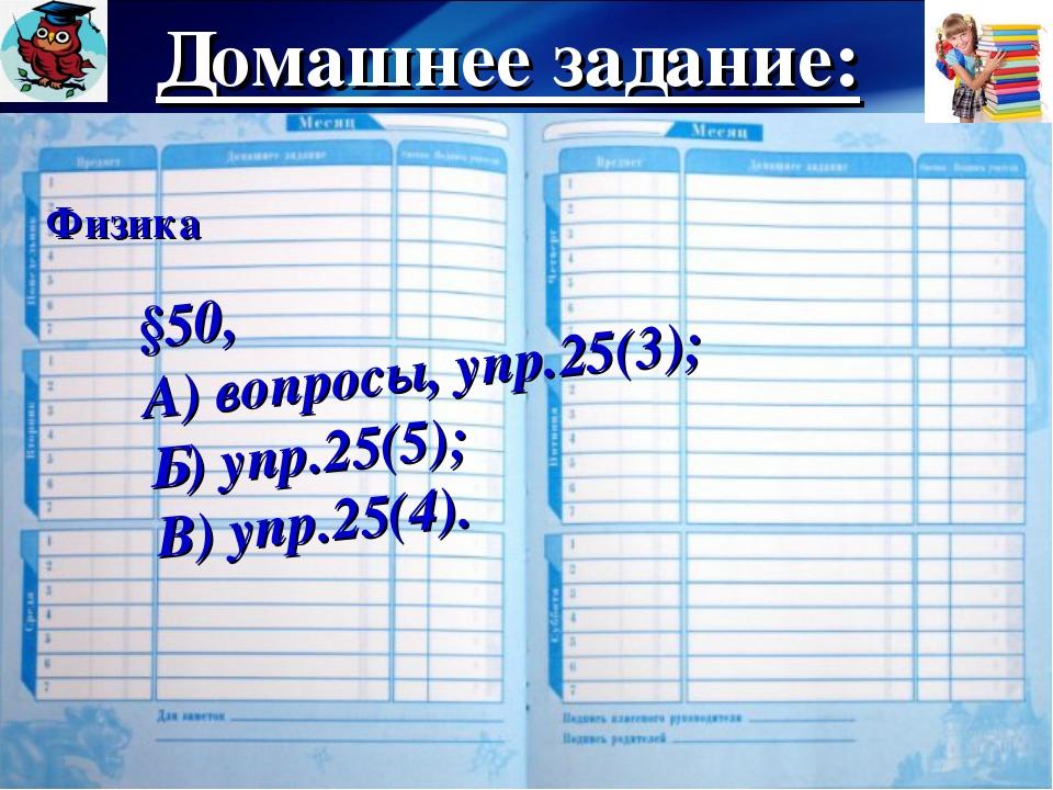 Домашнее задание: Физика §50, А) вопросы, упр.25(3); Б) упр.25(5); В) упр.25(...